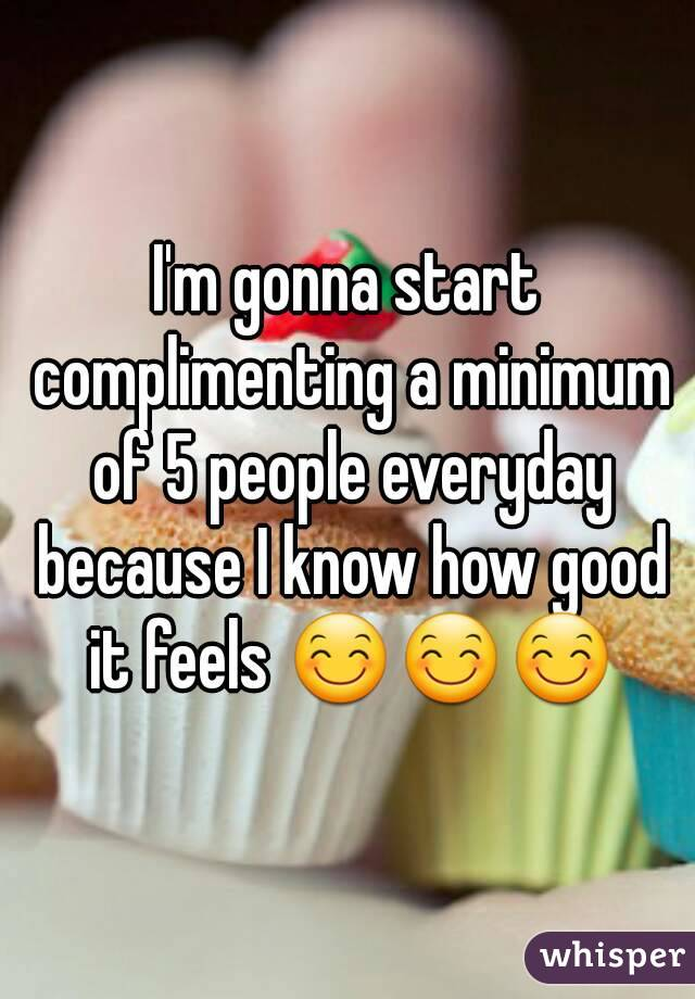 I'm gonna start complimenting a minimum of 5 people everyday because I know how good it feels 😊😊😊