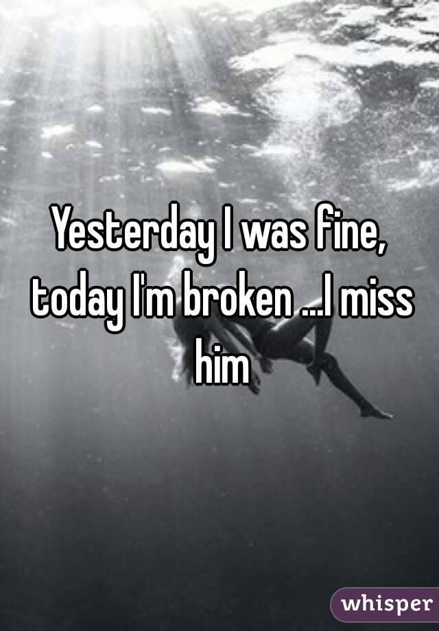 Yesterday I was fine, today I'm broken ...I miss him