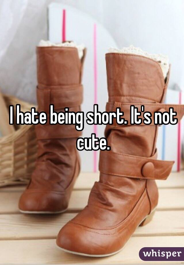 I hate being short. It's not cute.