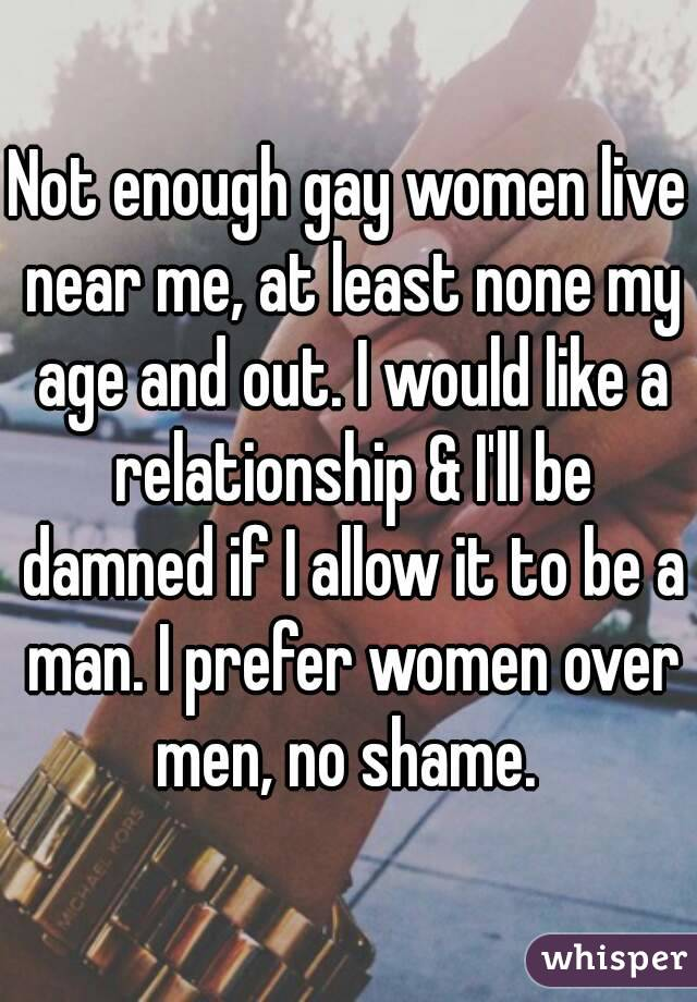 Not enough gay women live near me, at least none my age and out. I would like a relationship & I'll be damned if I allow it to be a man. I prefer women over men, no shame.