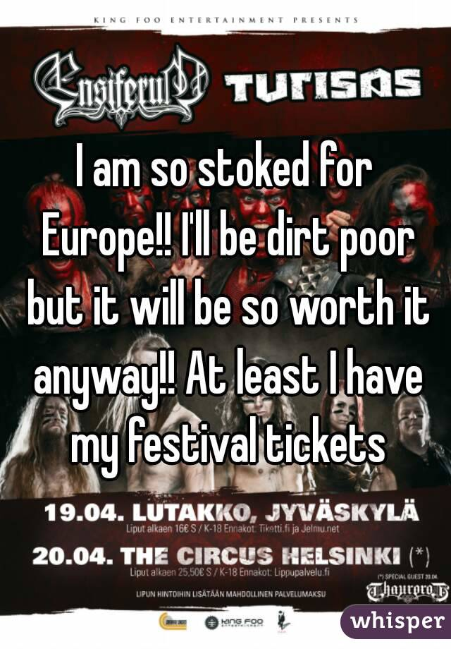 I am so stoked for Europe!! I'll be dirt poor but it will be so worth it anyway!! At least I have my festival tickets