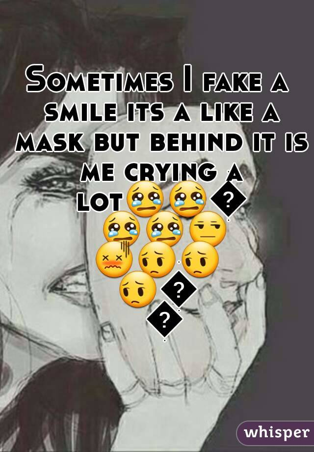 Sometimes I fake a smile its a like a mask but behind it is me crying a lot😢😢😢😢😢😒😖😔😔😔😔😔