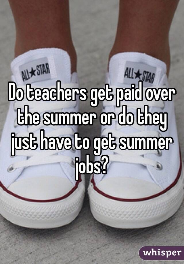 Do teachers get paid over the summer or do they just have to get summer jobs?