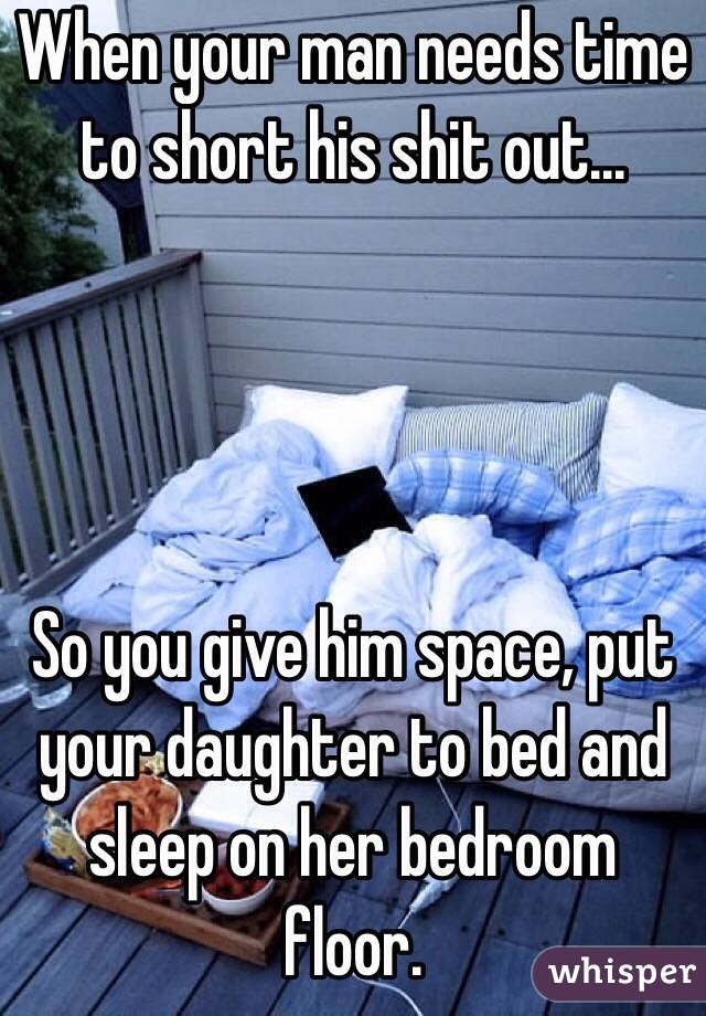 When your man needs time to short his shit out...     So you give him space, put your daughter to bed and sleep on her bedroom floor.