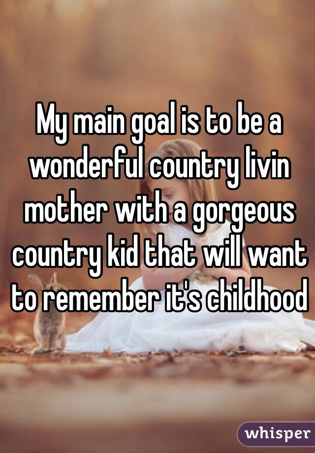 My main goal is to be a wonderful country livin mother with a gorgeous country kid that will want to remember it's childhood