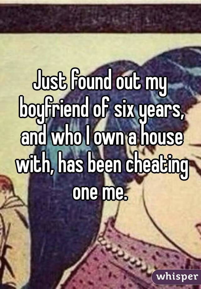 Just found out my boyfriend of six years, and who I own a house with, has been cheating one me.