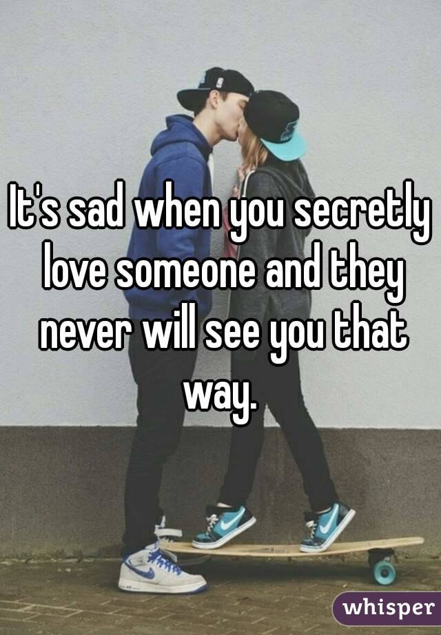 It's sad when you secretly love someone and they never will see you that way.
