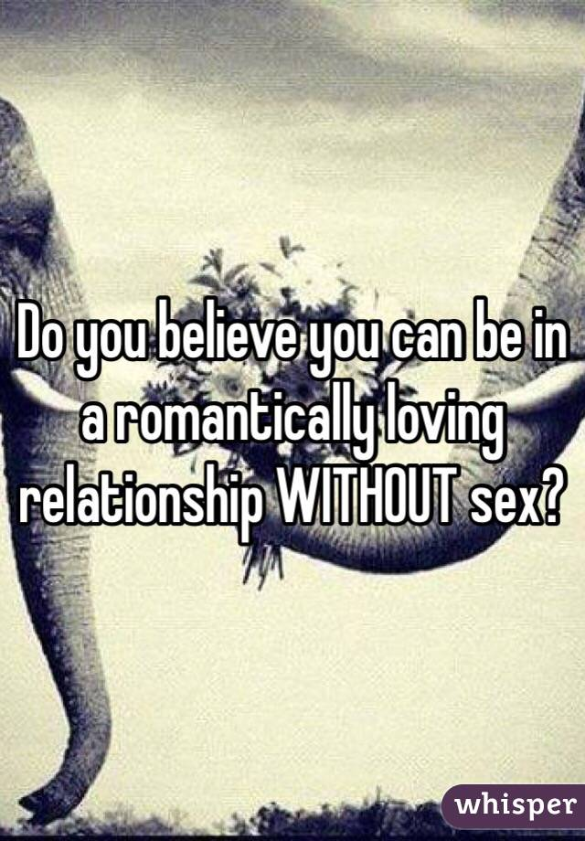 Do you believe you can be in a romantically loving relationship WITHOUT sex?