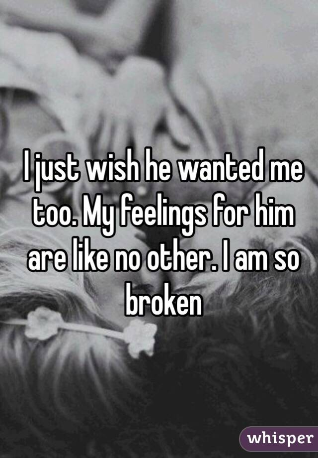 I just wish he wanted me too. My feelings for him are like no other. I am so broken