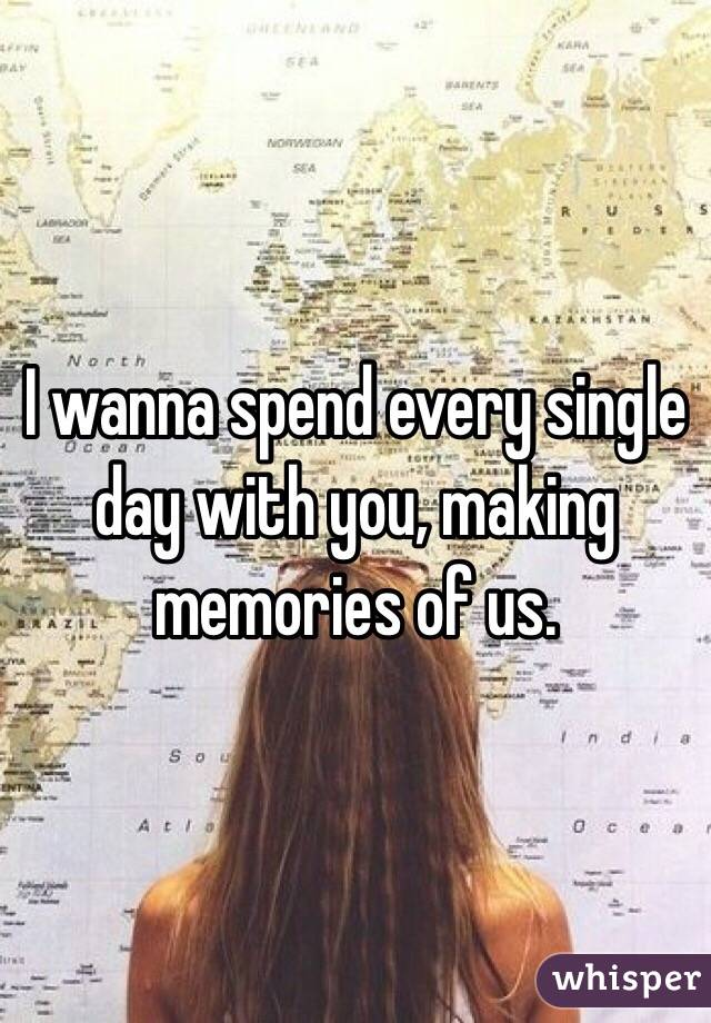 I wanna spend every single day with you, making memories of us.