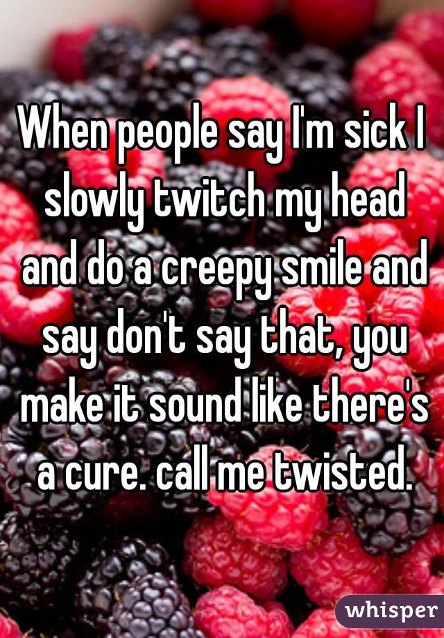 When people say I'm sick I slowly twitch my head and do a creepy smile and say don't say that, you make it sound like there's a cure. call me twisted.