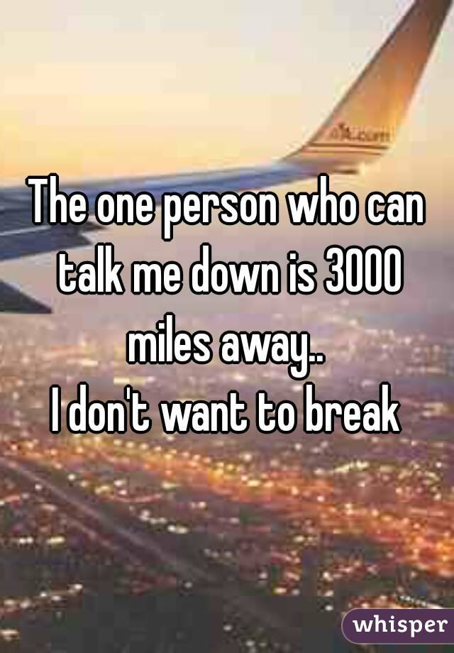 The one person who can talk me down is 3000 miles away..  I don't want to break