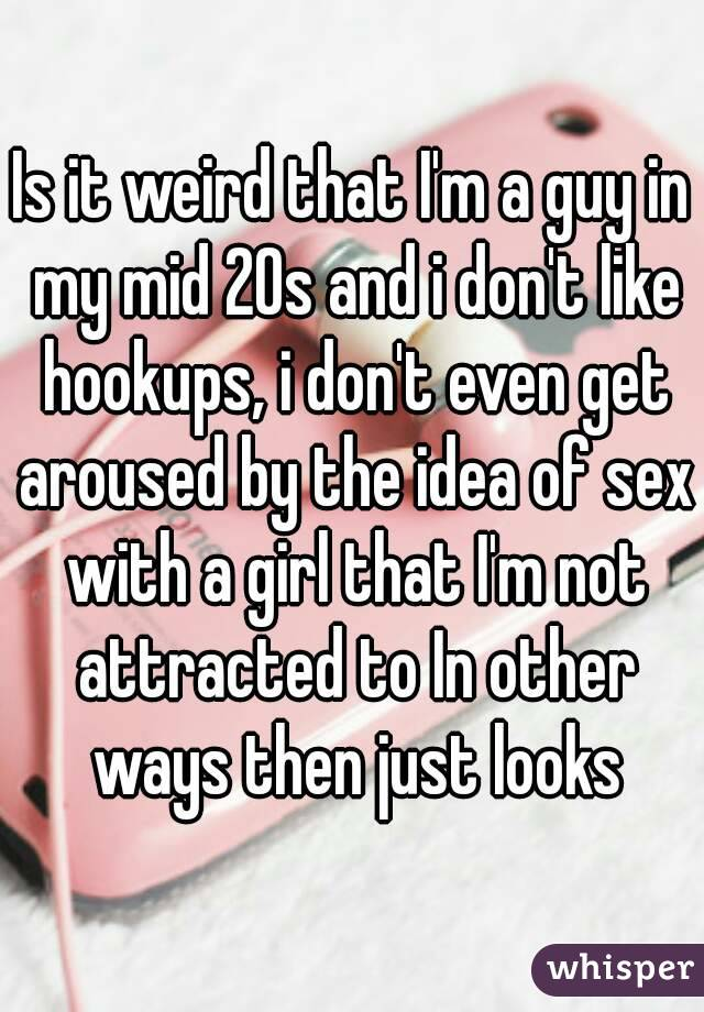 Is it weird that I'm a guy in my mid 20s and i don't like hookups, i don't even get aroused by the idea of sex with a girl that I'm not attracted to In other ways then just looks