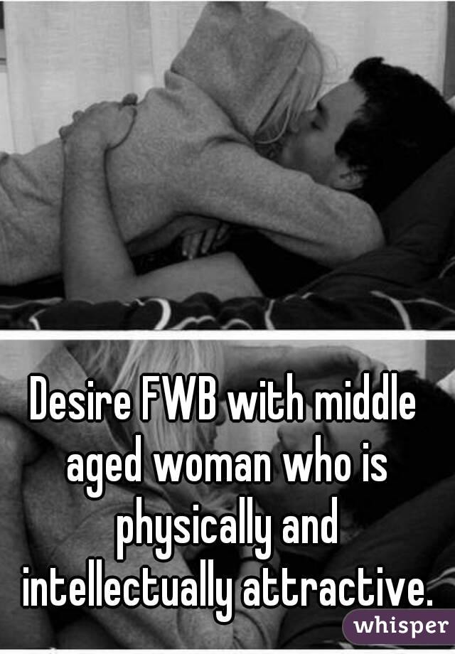 Desire FWB with middle aged woman who is physically and intellectually attractive.