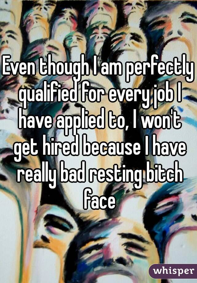 Even though I am perfectly qualified for every job I have applied to, I won't get hired because I have really bad resting bitch face