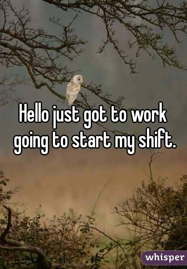 Hello just got to work going to start my shift.