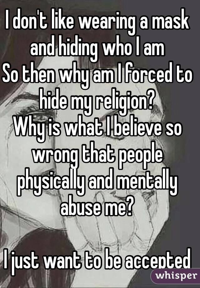 I don't like wearing a mask and hiding who I am So then why am I forced to hide my religion? Why is what I believe so wrong that people physically and mentally abuse me?  I just want to be accepted