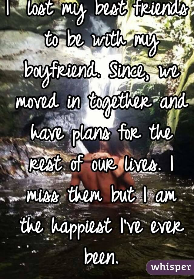 I  lost my best friends to be with my boyfriend. Since, we moved in together and have plans for the rest of our lives. I miss them but I am the happiest I've ever been.