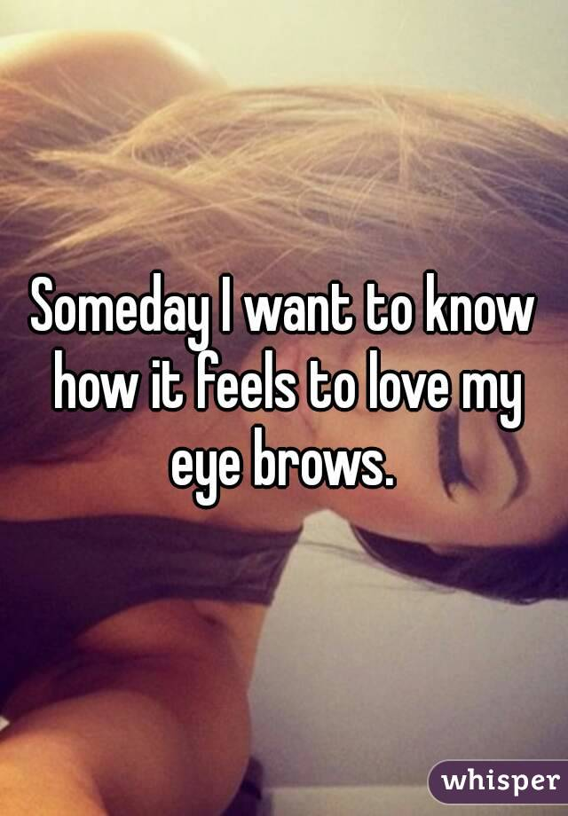 Someday I want to know how it feels to love my eye brows.