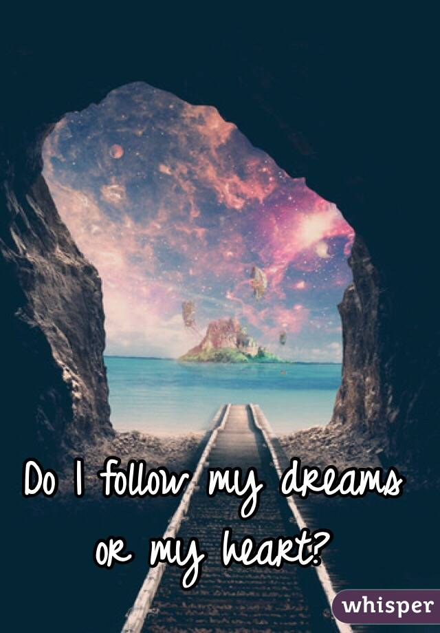 Do I follow my dreams or my heart?