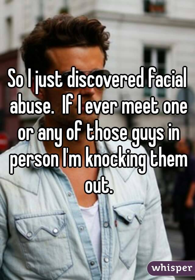 So I just discovered facial abuse.  If I ever meet one or any of those guys in person I'm knocking them out.