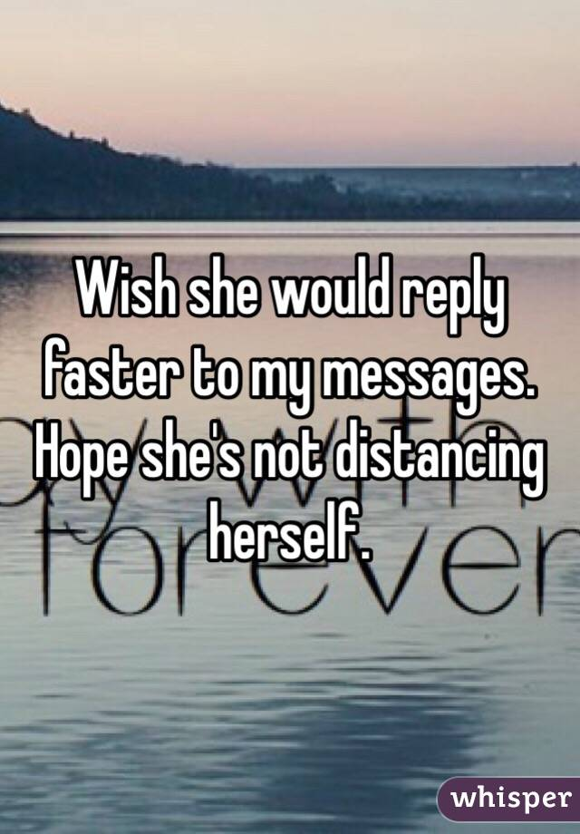 Wish she would reply faster to my messages. Hope she's not distancing herself.