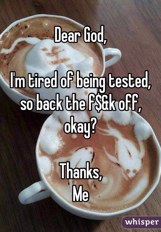 Dear God,  I'm tired of being tested, so back the f$&k off, okay?  Thanks, Me