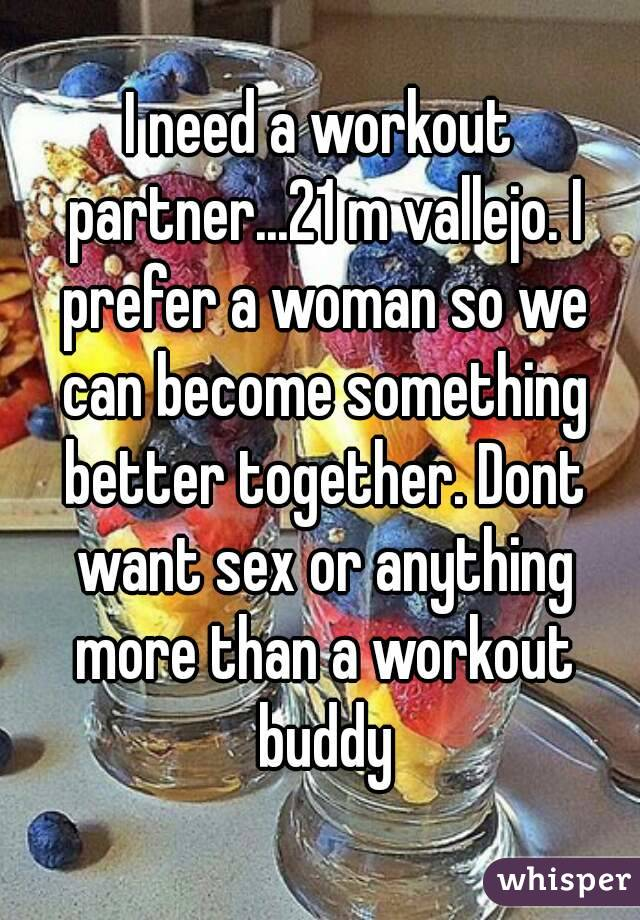 I need a workout partner...21 m vallejo. I prefer a woman so we can become something better together. Dont want sex or anything more than a workout buddy