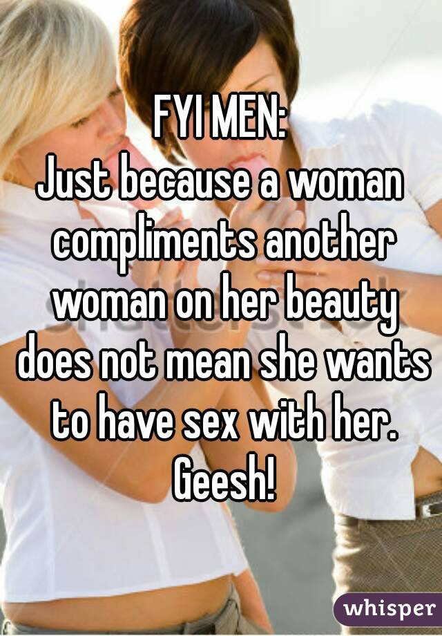 FYI MEN: Just because a woman compliments another woman on her beauty does not mean she wants to have sex with her. Geesh!