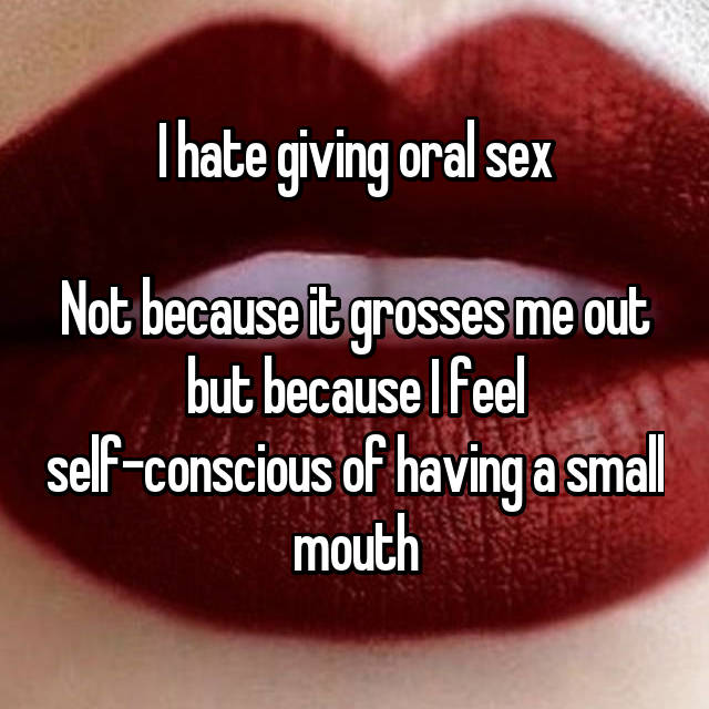I hate giving oral sex  Not because it grosses me out but because I feel self-conscious of having a small mouth