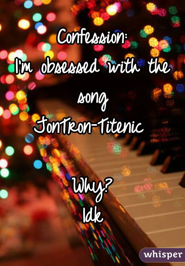 Confession: I\'m obsessed with the song JonTron-Titenic Why? Idk