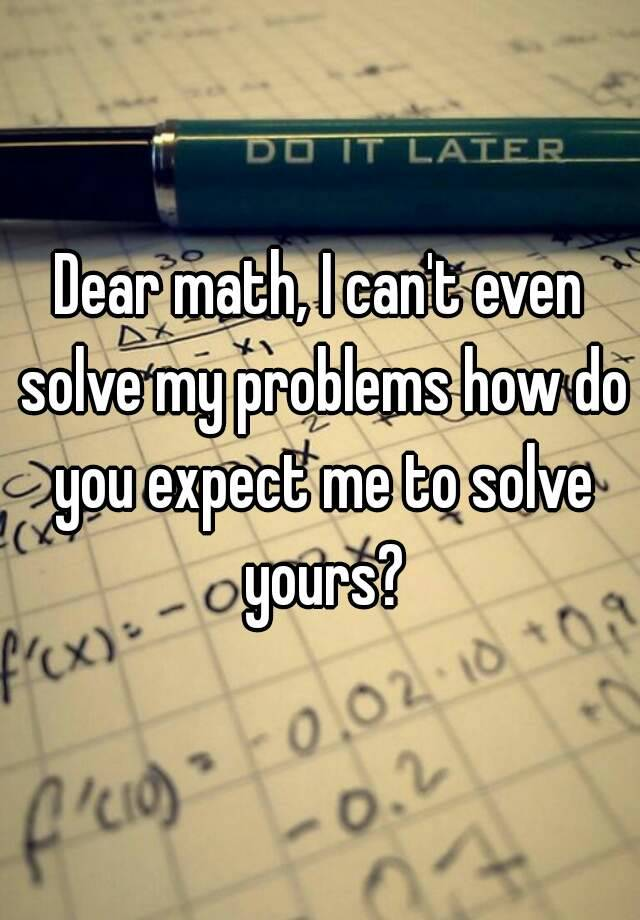 do my math for me I want the most-practiced mathematicians to do my math homework for me many students face math anxiety which is a fear that math is a dreadful subject to pass this phobia inhibits the students from performing well in solving mathematical problems due to their negative attitude towards math.