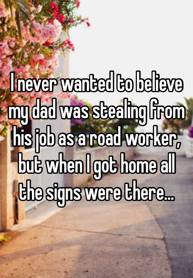 I Never Wanted To Believe My Dad Was Stealing From His Job As A Road