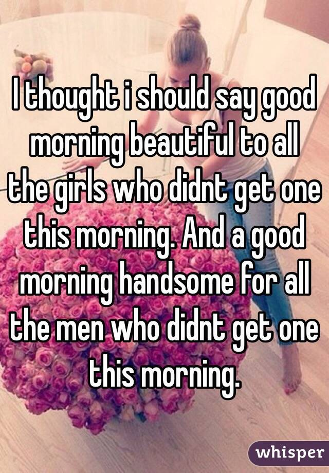i thought i should say good morning beautiful to all the girls who didnt get one
