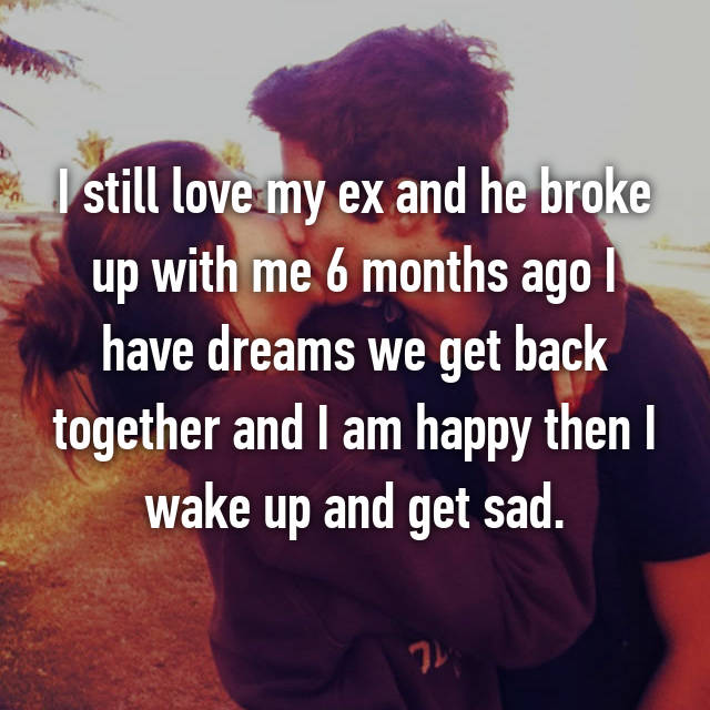 I still love my ex and he broke up with me 6 months ago I have dreams we get back together and I am happy then I wake up and get sad.