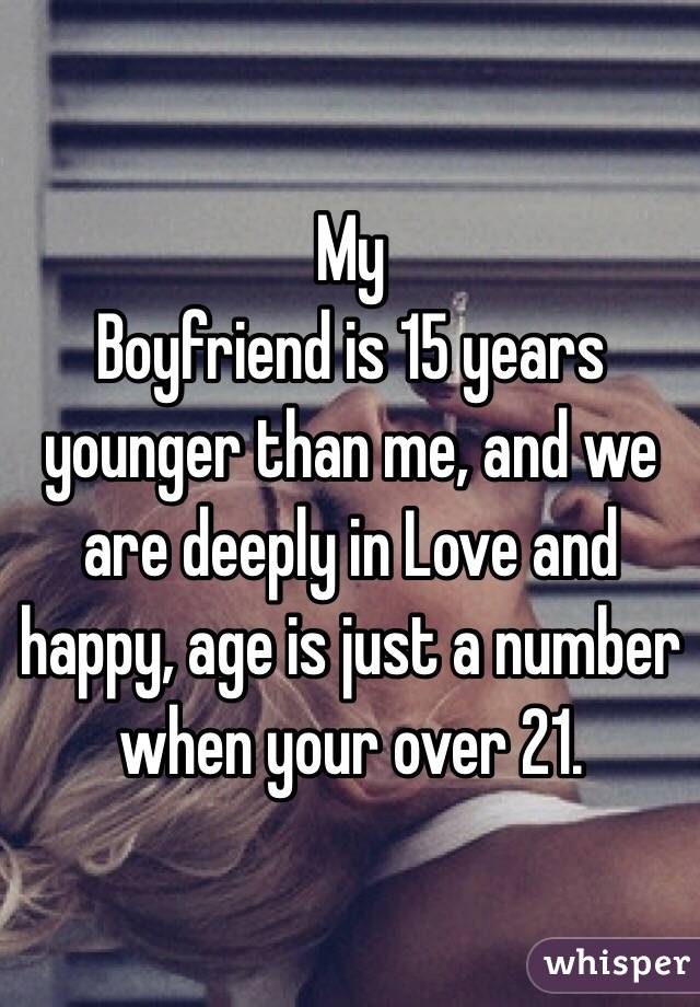My Boyfriend is 15 years younger than me, and we are deeply in Love and happy, age is just a number when your over 21.