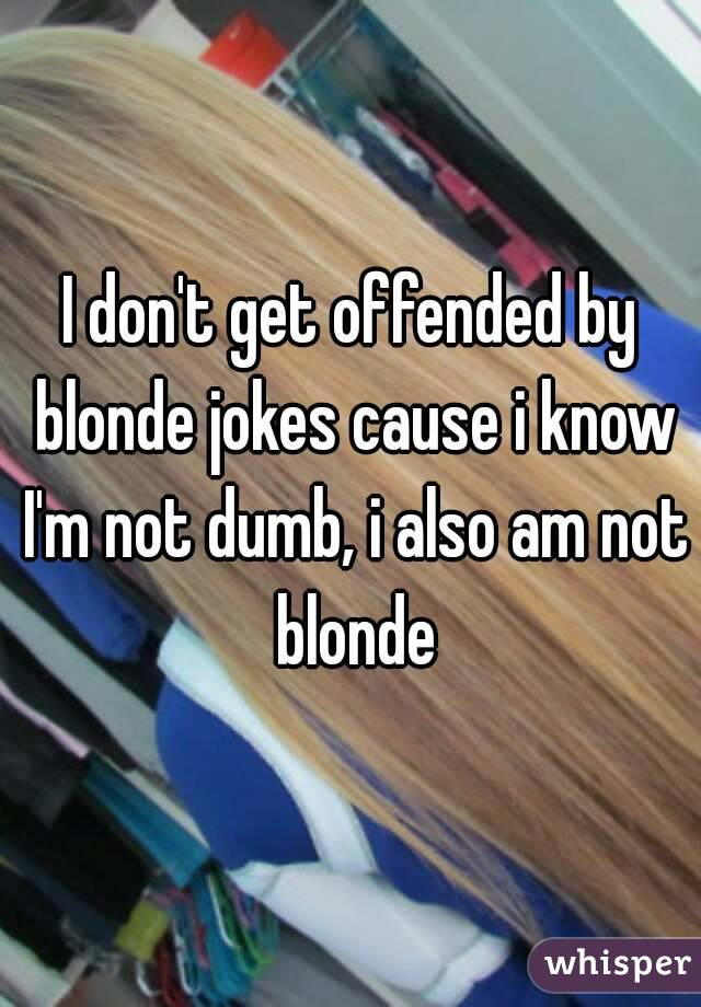 Image of: Dont Get Offended By Blonde Jokes Cause Know Im Not Dumb Whisper Dont Get Offended By Blonde Jokes Cause Know Im Not Dumb