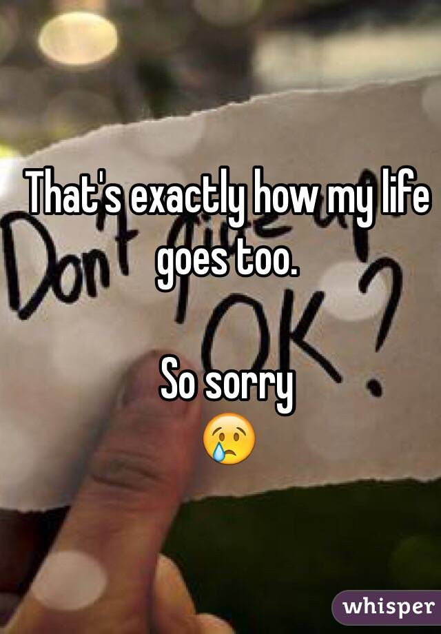 That's exactly how my life goes too.  So sorry  😢