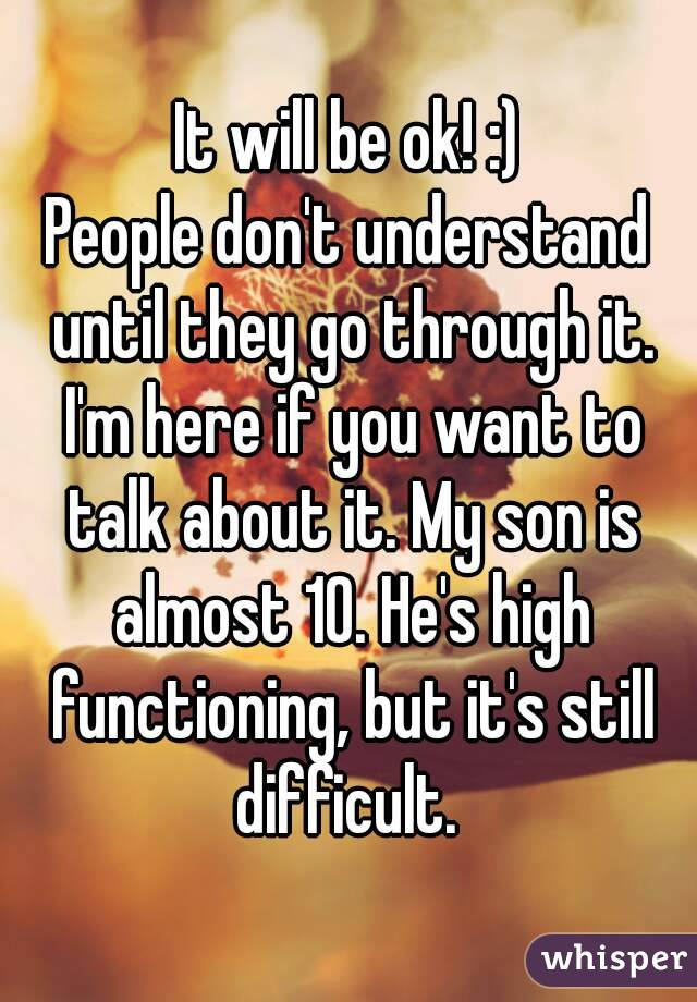 It will be ok! :) People don't understand until they go through it. I'm here if you want to talk ...