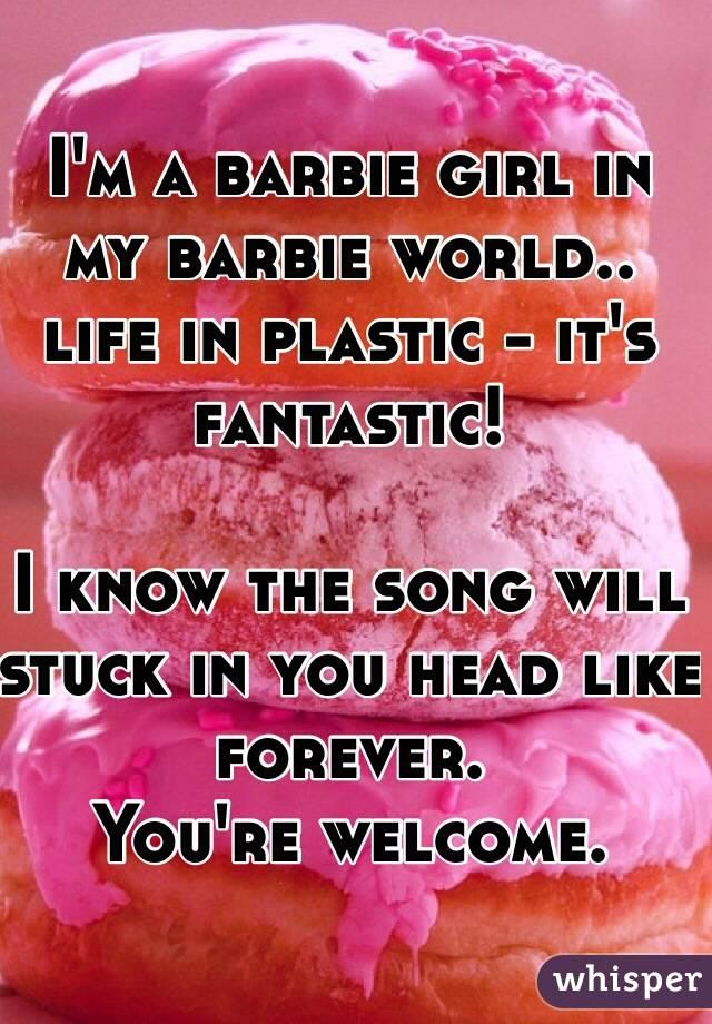 3d28d2d09dc563 I'm a barbie girl in my barbie world.. life in plastic - it's fantastic!