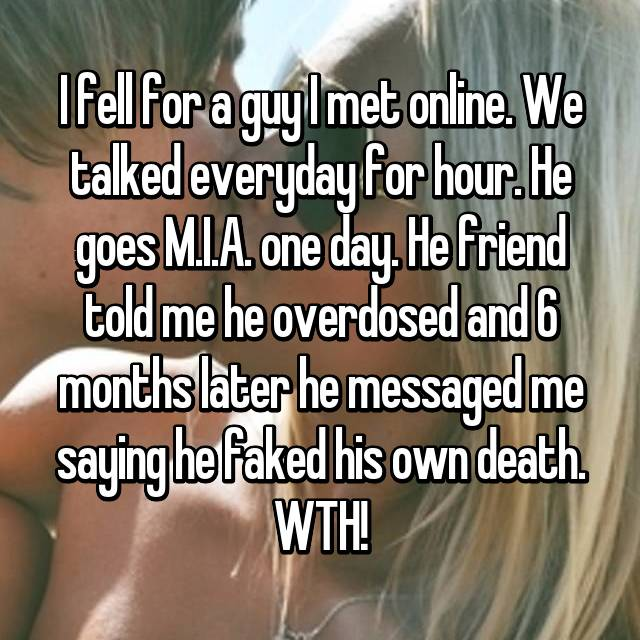 I fell for a guy I met online. We talked everyday for hour. He goes M.I.A. one day. He friend told me he overdosed and 6 months later he messaged me saying he faked his own death. WTH!