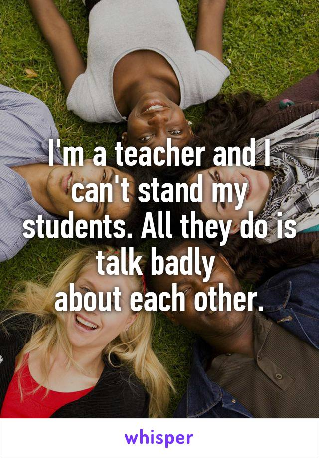 I'm a teacher and I can't stand my students. All they do is talk badly  about each other.
