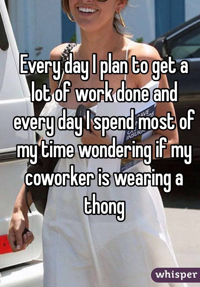 Every day I plan to get a lot of work done and every day I