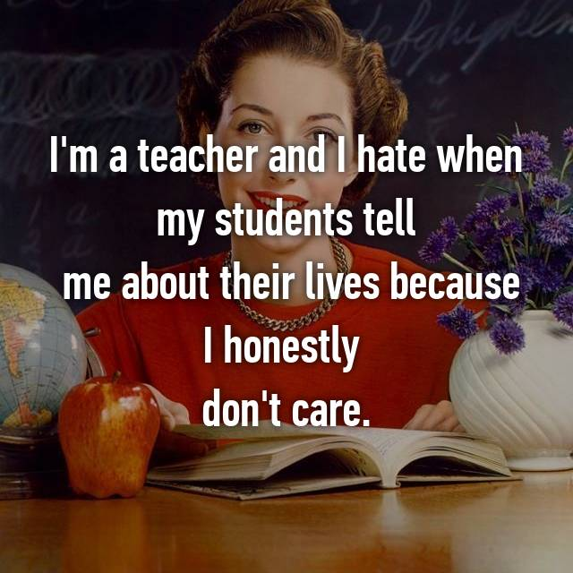 I'm a teacher and I hate when my students tell  me about their lives because I honestly  don't care.