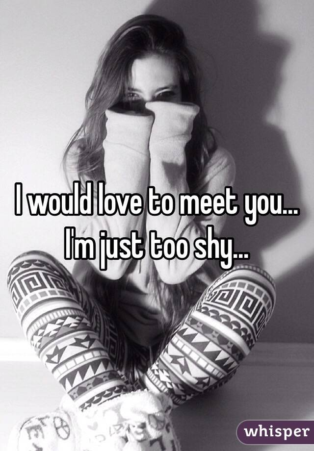 I Would Love To Meet You I M Just Too Shy
