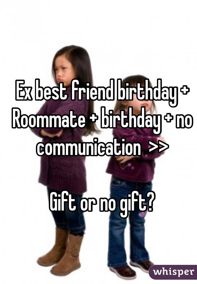 Ex Best Friend Birthday Roommate No Communication Gift Or