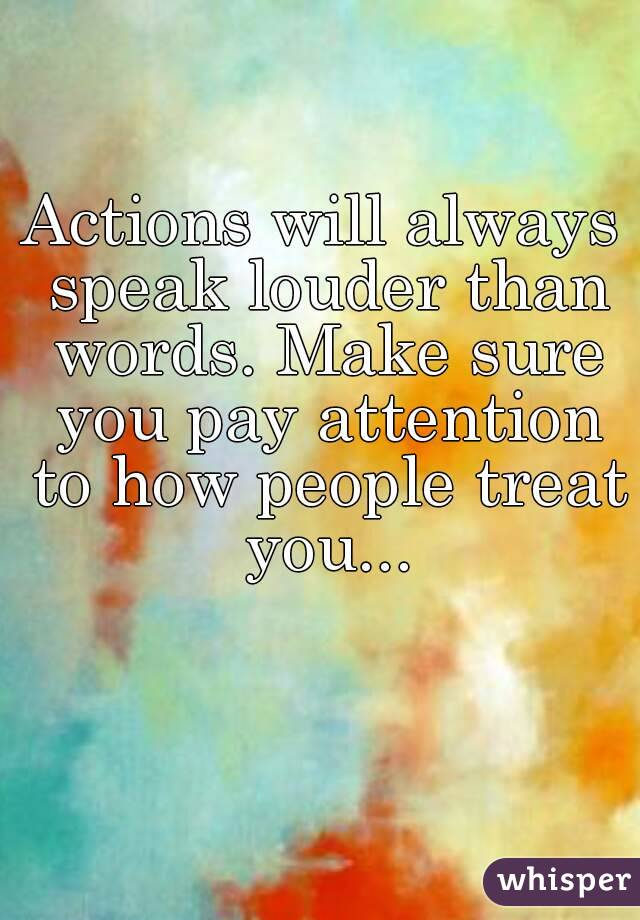 Actions will always speak louder than words. Make sure you ...