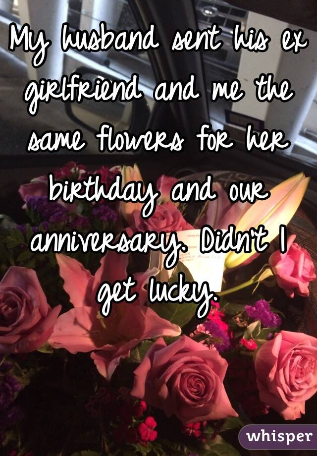 My husband sent his ex girlfriend and me the same flowers for her my husband sent his ex girlfriend and me the same flowers for her birthday and our mightylinksfo