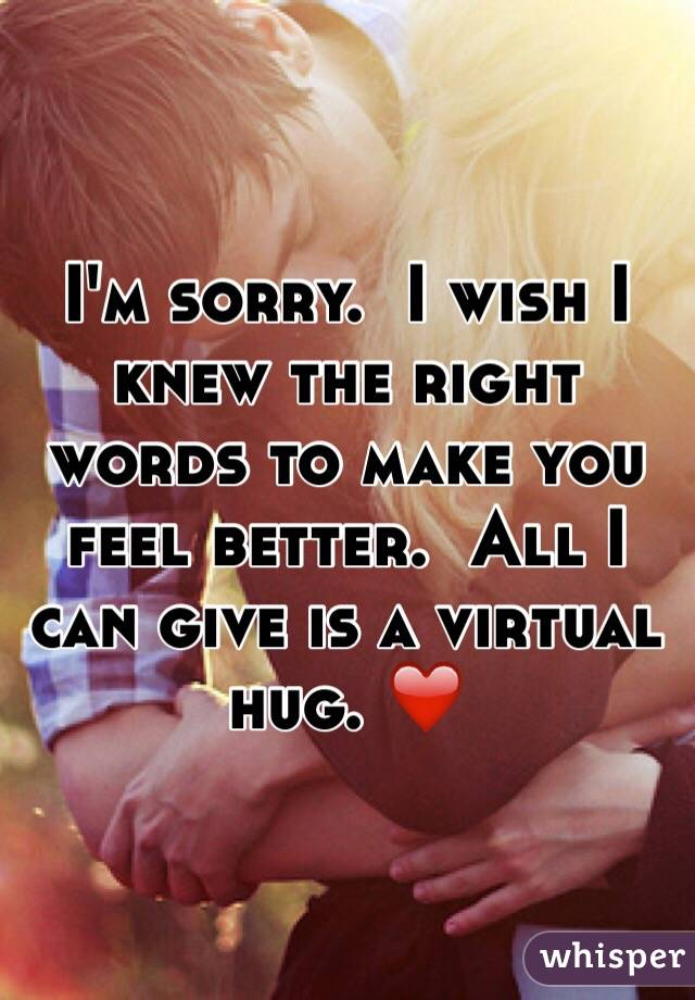 I M Sorry I Wish I Knew The Right Words To Make You Feel Better All