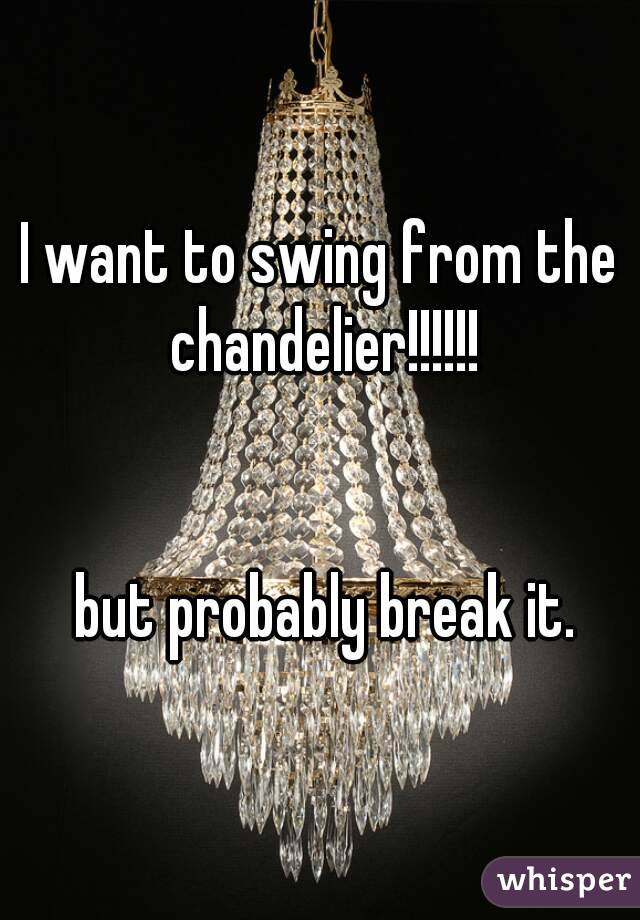 I want to swing from the chandelier but probably break it aloadofball Image collections